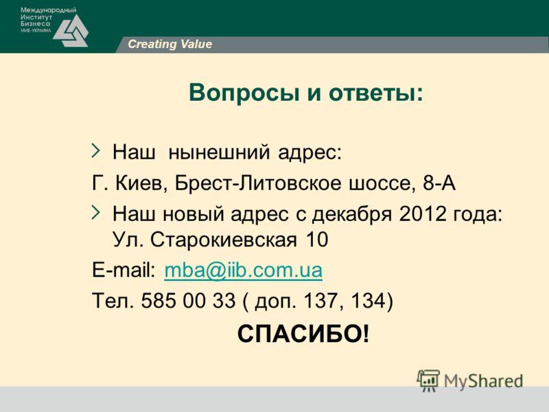 Creating Value Вопросы и ответы: Наш нынешний адрес: Г. Киев, Брест-Литовское шоссе, 8-А Наш новый адрес с декабря 2012 года: Ул. Старокиевская 10 E-mail: mba@iib.com.uamba@iib.com.ua Тел. 585 00 33 ( доп. 137, 134) СПАСИБО!