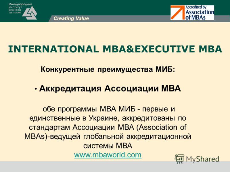 INTERNATIONAL MBA&EXECUTIVE MBA Конкурентные преимущества МИБ: Аккредитация Ассоциации МВА обе программы МВА МИБ - первые и единственные в Украине, аккредитованы по стандартам Ассоциации МВА (Association of MBAs)-ведущей глобальной аккредитационной с