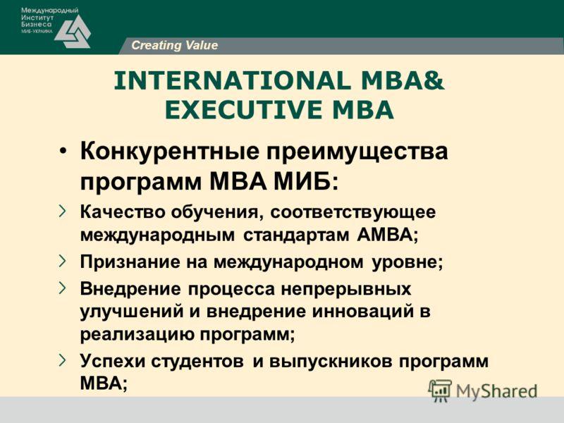 Creating Value INTERNATIONAL MBA& EXECUTIVE MBA Конкурентные преимущества программ МВА МИБ: Качество обучения, соответствующее международным стандартам АМВА; Признание на международном уровне; Внедрение процесса непрерывных улучшений и внедрение инно