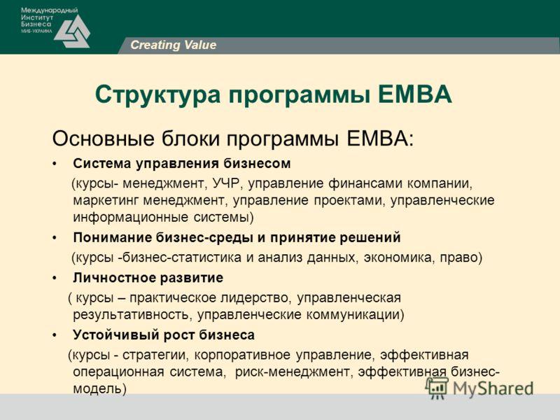 Creating Value Структура программы ЕМВА Основные блоки программы ЕМВА: Система управления бизнесом (курсы- менеджмент, УЧР, управление финансами компании, маркетинг менеджмент, управление проектами, управленческие информационные системы) Понимание би