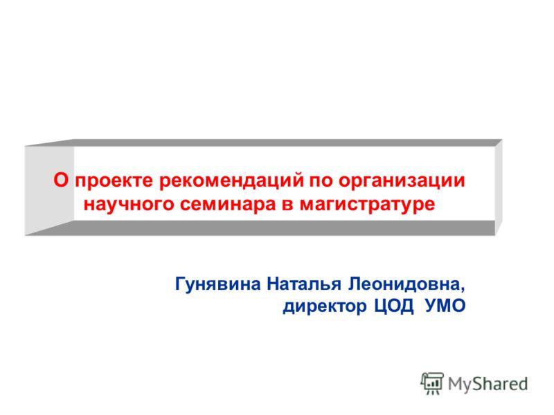 О проекте рекомендаций по организации научного семинара в магистратуре Гунявина Наталья Леонидовна, директор ЦОД УМО
