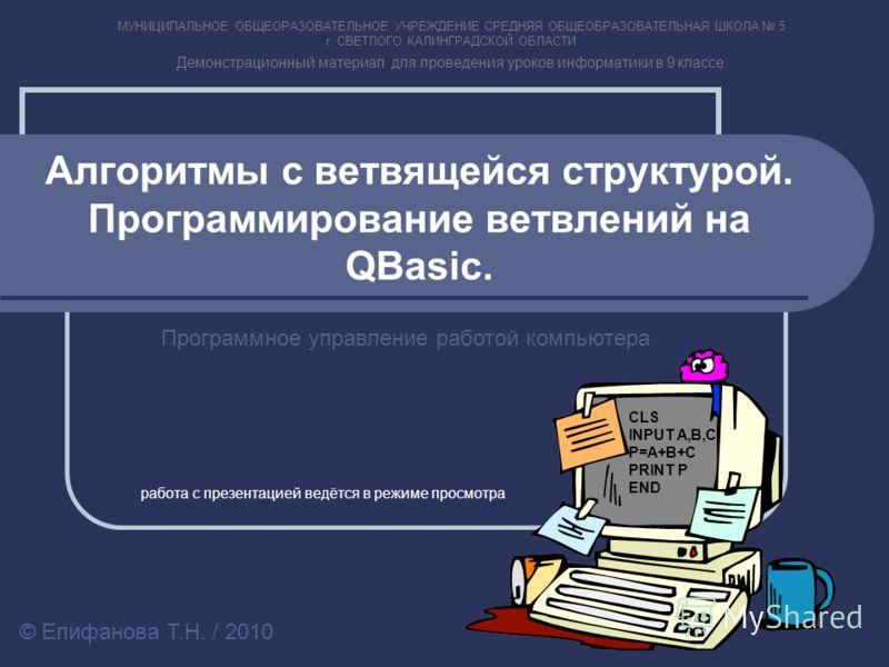 Алгоритмы с ветвящейся структурой. Программирование ветвлений на QBasic. Программное управление работой компьютера © Епифанова Т.Н. / 2010 CLS INPUT A,B,C P=A+B+C PRINT P END МУНИЦИПАЛЬНОЕ ОБЩЕОРАЗОВАТЕЛЬНОЕ УЧРЕЖДЕНИЕ СРЕДНЯЯ ОБЩЕОБРАЗОВАТЕЛЬНАЯ ШКО