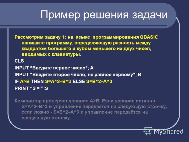 Пример решения задачи Рассмотрим задачу 1: на языке программирования QBASIC напишите программу, определяющую разность между квадратом большего и кубом меньшего из двух чисел, вводимых с клавиатуры. CLS INPUT Введите первое число ; А INPUT Введите вто