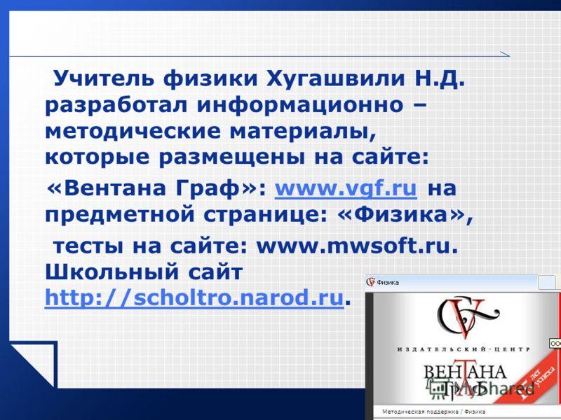 LOGO Учитель физики Хугашвили Н.Д. разработал информационно – методические материалы, которые размещены на сайте: «Вентана Граф»: www.vgf.ru на предметной странице: «Физика»,www.vgf.ru тесты на сайте: www.mwsoft.ru. Школьный сайт http://scholtro.naro