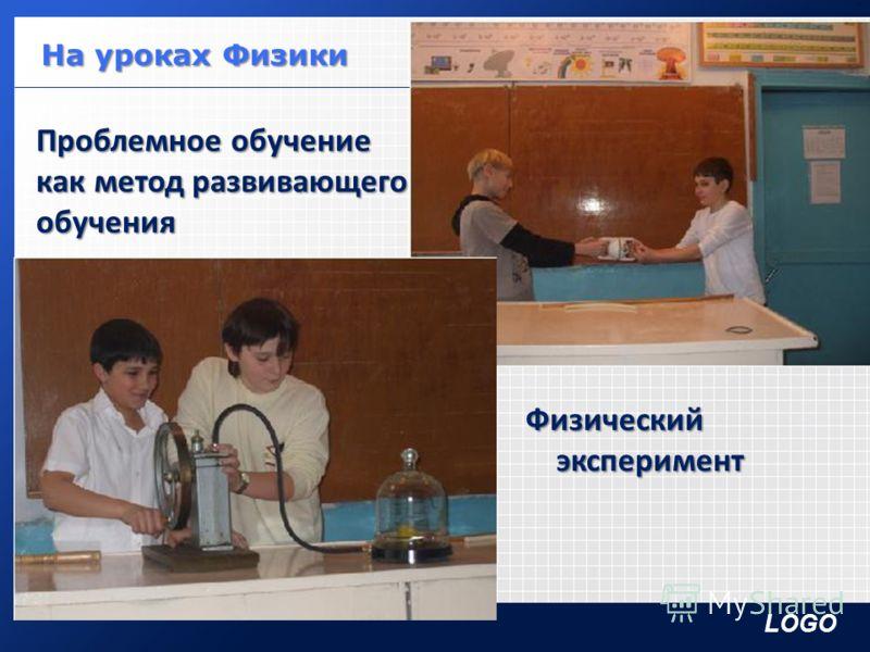 LOGO Проблемное обучение как метод развивающего обучения Физический эксперимент эксперимент На уроках Физики На уроках Физики