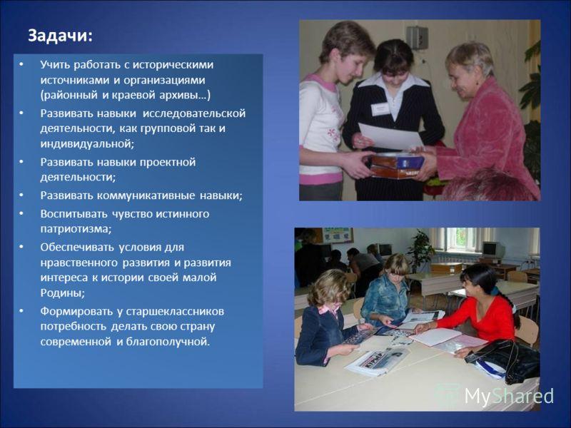 Задачи: Учить работать с историческими источниками и организациями (районный и краевой архивы…) Развивать навыки исследовательской деятельности, как групповой так и индивидуальной; Развивать навыки проектной деятельности; Развивать коммуникативные на
