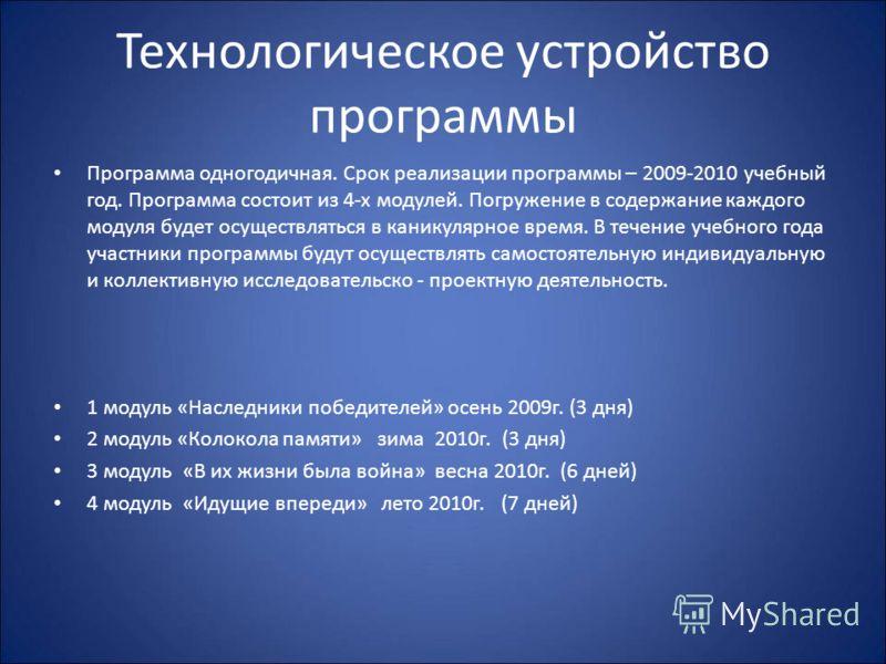 Технологическое устройство программы Программа одногодичная. Срок реализации программы – 2009-2010 учебный год. Программа состоит из 4-х модулей. Погружение в содержание каждого модуля будет осуществляться в каникулярное время. В течение учебного год