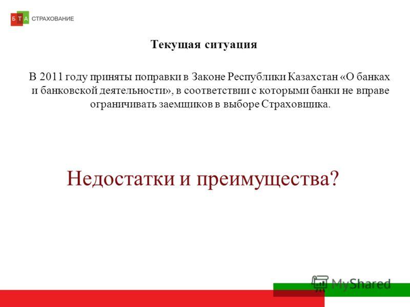 Текущая ситуация В 2011 году приняты поправки в Законе Республики Казахстан «О банках и банковской деятельности», в соответствии с которыми банки не вправе ограничивать заемщиков в выборе Страховщика. Недостатки и преимущества?