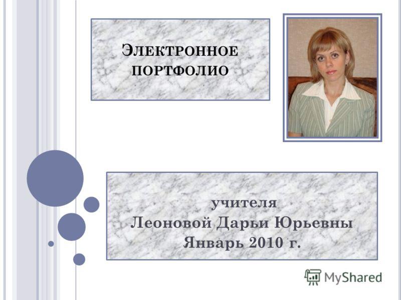 Э ЛЕКТРОННОЕ ПОРТФОЛИО учителя Леоновой Дарьи Юрьевны Январь 2010 г.
