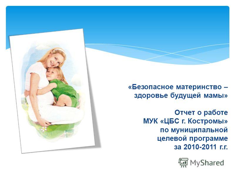 «Безопасное материнство – здоровье будущей мамы» Отчет о работе МУК «ЦБС г. Костромы» по муниципальной целевой программе за 2010-2011 г.г.
