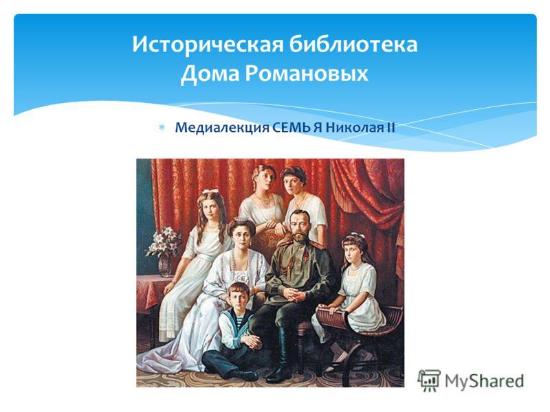 Историческая библиотека Дома Романовых Медиалекция СЕМЬ Я Николая II