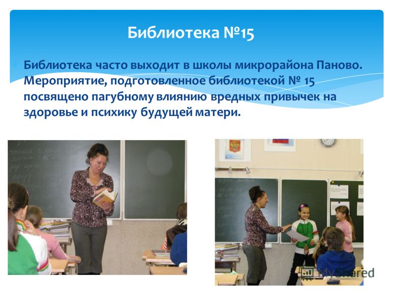 Библиотека часто выходит в школы микрорайона Паново. Мероприятие, подготовленное библиотекой 15 посвящено пагубному влиянию вредных привычек на здоровье и психику будущей матери. Библиотека 15