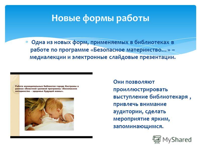 Одна из новых форм, применяемых в библиотеках в работе по программе «Безопасное материнство…» – медиалекции и электронные слайдовые презентации. Новые формы работы Они позволяют проиллюстрировать выступление библиотекаря, привлечь внимание аудитории,