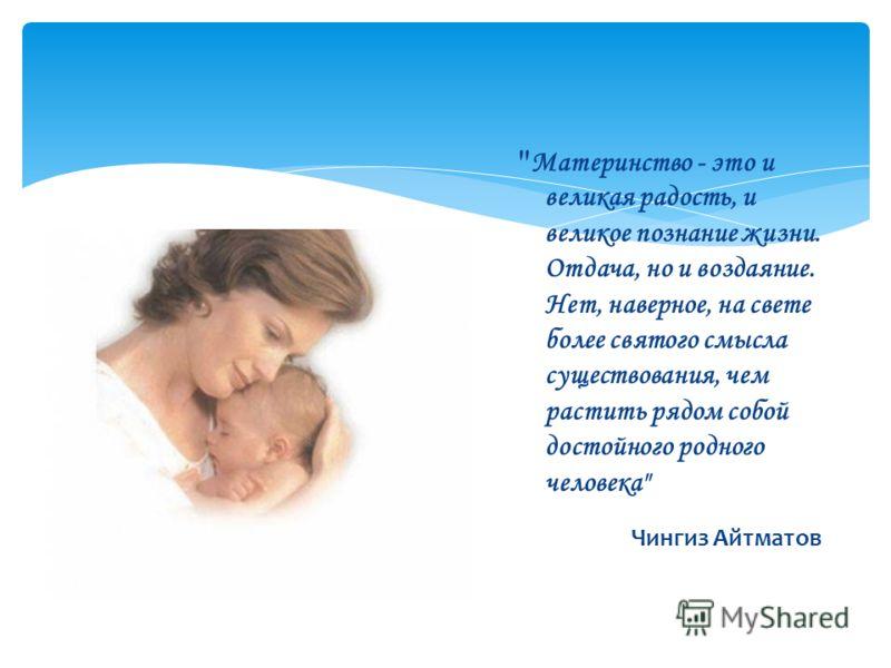 Материнство - это и великая радость, и великое познание жизни. Отдача, но и воздаяние. Нет, наверное, на свете более святого смысла существования, чем растить рядом собой достойного родного человека Чингиз Айтматов