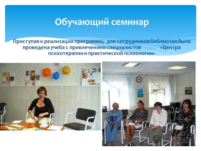 Приступая к реализации программы, для сотрудников библиотек была проведена учеба с привлечением специалистов «Центра психотерапии и практической психологии» Обучающий семинар