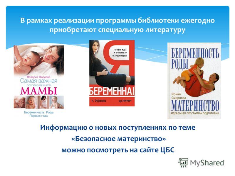 Информацию о новых поступлениях по теме «Безопасное материнство» можно посмотреть на сайте ЦБС В рамках реализации программы библиотеки ежегодно приобретают специальную литературу