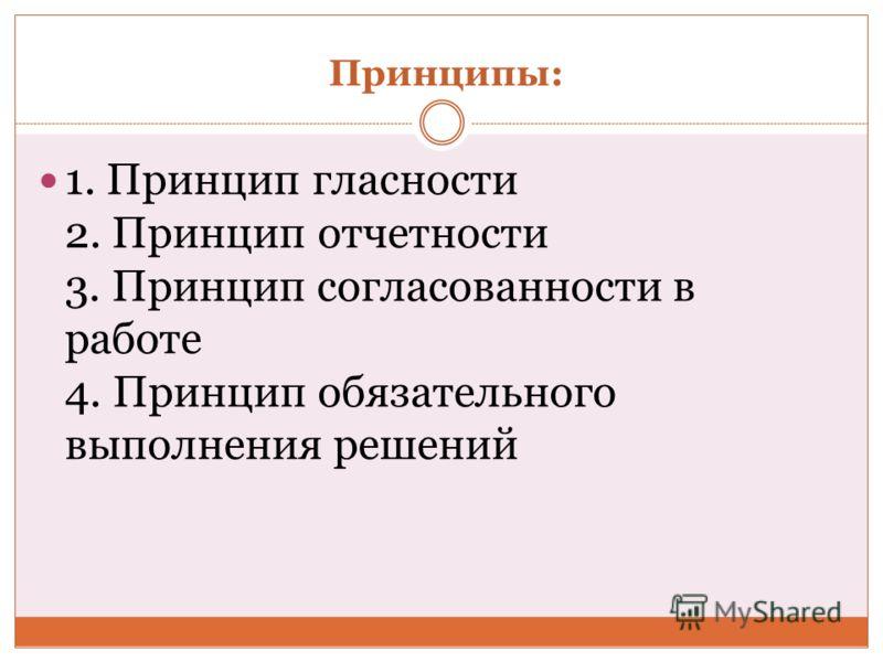 Принципы: 1. Принцип гласности 2. Принцип отчетности 3. Принцип согласованности в работе 4. Принцип обязательного выполнения решений