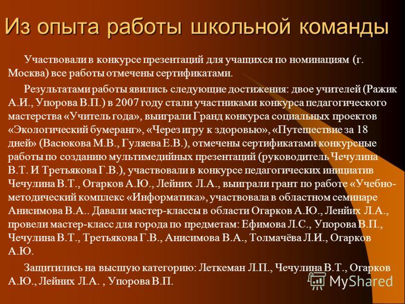 Из опыта работы школьной команды Участвовали в конкурсе презентаций для учащихся по номинациям (г. Москва) все работы отмечены сертификатами. Результатами работы явились следующие достижения: двое учителей (Ражик А.И., Упорова В.П.) в 2007 году стали