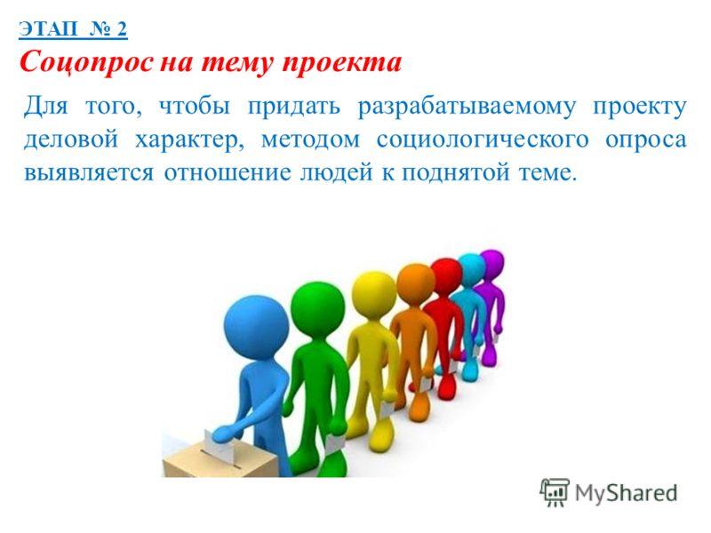 ЭТАП 2 Соцопрос на тему проекта Для того, чтобы придать разрабатываемому проекту деловой характер, методом социологического опроса выявляется отношение людей к поднятой теме.