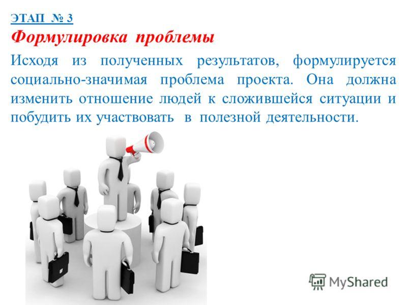 ЭТАП 3 Формулировка проблемы Исходя из полученных результатов, формулируется социально-значимая проблема проекта. Она должна изменить отношение людей к сложившейся ситуации и побудить их участвовать в полезной деятельности.