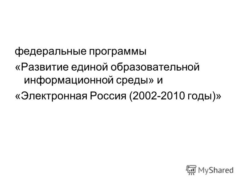 федеральные программы «Развитие единой образовательной информационной среды» и «Электронная Россия (2002-2010 годы)»