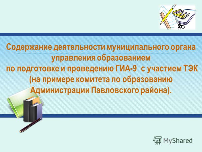 Содержание деятельности муниципального органа управления образованием по подготовке и проведению ГИА-9 с участием ТЭК (на примере комитета по образованию Администрации Павловского района).