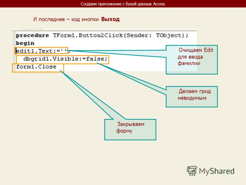 Создаем приложение с базой данных Access И последнее – код кнопки Выход Очищаем Edit для ввода фамилии Делаем грид невидимым Закрываем форму