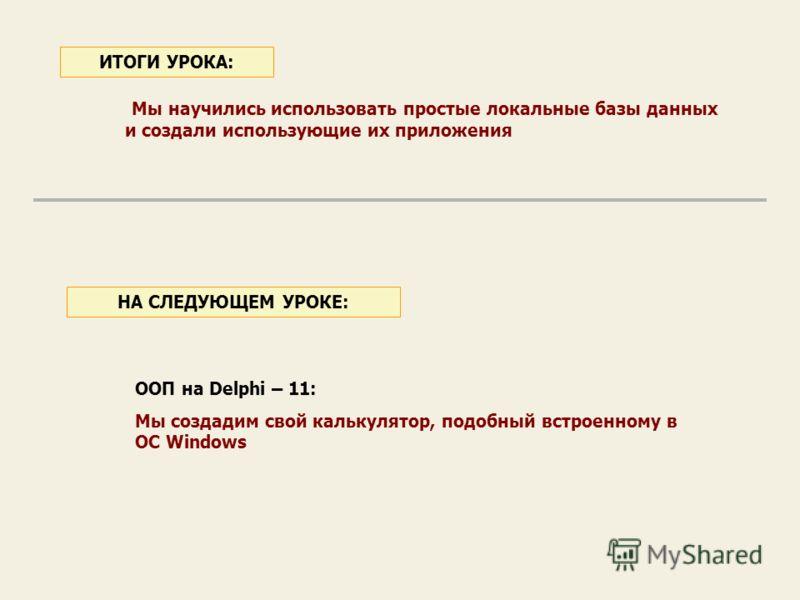 Мы научились использовать простые локальные базы данных и создали использующие их приложения ИТОГИ УРОКА: ООП на Delphi – 11: Мы создадим свой калькулятор, подобный встроенному в ОС Windows НА СЛЕДУЮЩЕМ УРОКЕ: