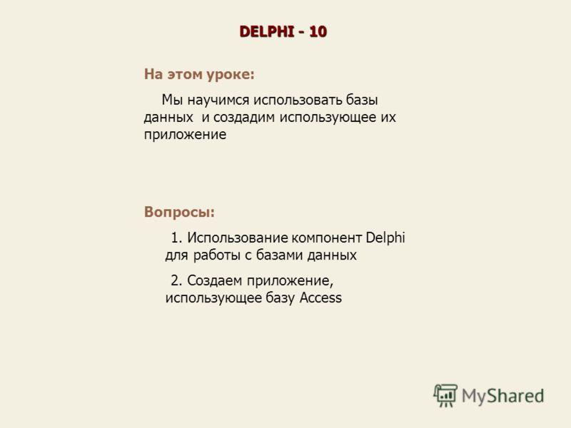 На этом уроке: Мы научимся использовать базы данных и создадим использующее их приложение DELPHI - 10 Вопросы: 1. Использование компонент Delphi для работы с базами данных 2. Создаем приложение, использующее базу Access