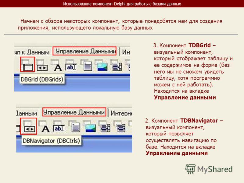 Использование компонент Delphi для работы с базами данных Начнем с обзора некоторых компонент, которые понадобятся нам для создания приложения, использующего локальную базу данных 3. Компонент TDBGrid – визуальный компонент, который отображает таблиц