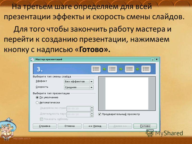 На третьем шаге определяем для всей презентации эффекты и скорость смены слайдов. Для того чтобы закончить работу мастера и перейти к созданию презентации, нажимаем кнопку с надписью «Готово».