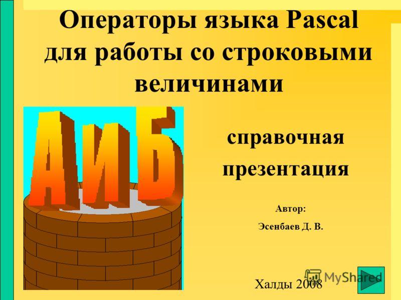Операторы языка Pascal для работы со строковыми величинами справочная презентация Халды 2008 Автор: Эсенбаев Д. В.