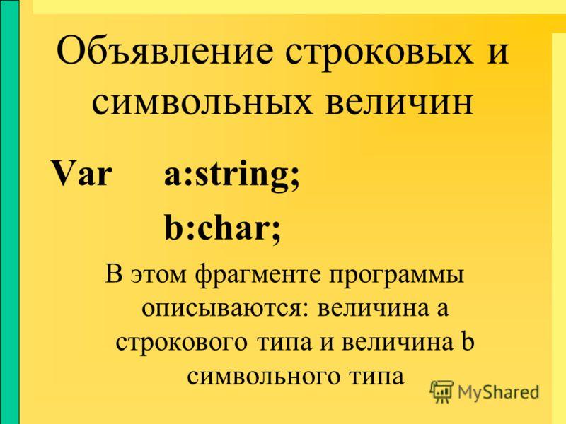 Объявление строковых и символьных величин Var a:string; b:char; В этом фрагменте программы описываются: величина а строкового типа и величина b символьного типа