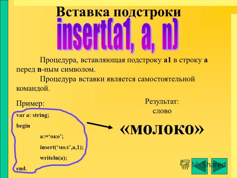 Вставка подстроки Процедура, вставляющая подстроку а1 в строку а перед n-ным символом. Процедура вставки является самостоятельной командой. Пример: var a: string; begin a:=око; insert(мол,a,1); writeln(a); end. Результат: слово «молоко»