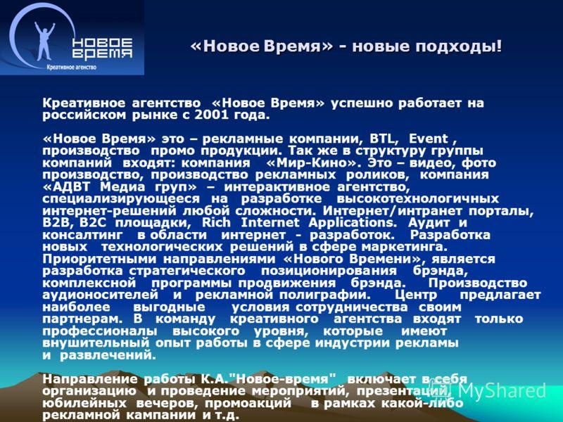 Креативное агентство «Новое Время» успешно работает на российском рынке с 2001 года. «Новое Время» это – рекламные компании, BTL, Event, производство промо продукции. Так же в структуру группы компаний входят: компания «Мир-Кино». Это – видео, фото п
