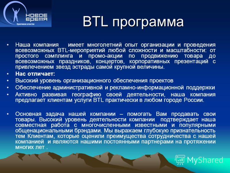 BTL программа Наша компания имеет многолетний опыт организации и проведения всевозможных BTL-мероприятий любой сложности и масштабности: от простого сэмплинга и промо-акции по продвижению товара до всевозможных праздников, концертов, корпоративных пр