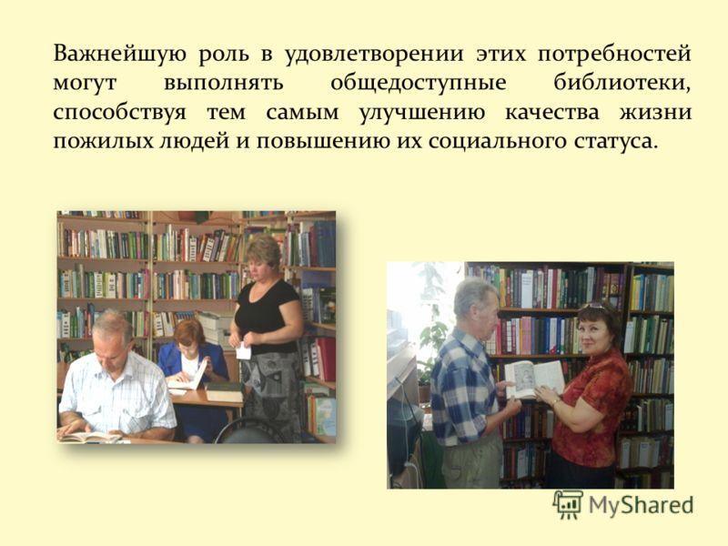 Важнейшую роль в удовлетворении этих потребностей могут выполнять общедоступные библиотеки, способствуя тем самым улучшению качества жизни пожилых людей и повышению их социального статуса.