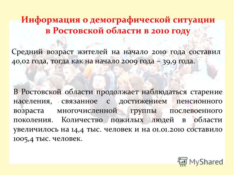 Средний возраст жителей на начало 2010 года составил 40,02 года, тогда как на начало 2009 года – 39,9 года. Информация о демографической ситуации в Ростовской области в 2010 году В Ростовской области продолжает наблюдаться старение населения, связанн