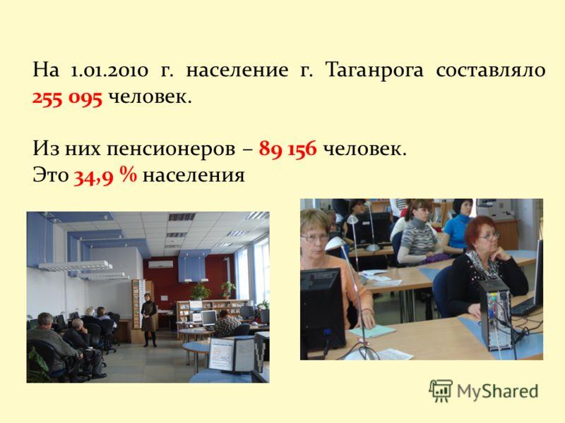 На 1.01.2010 г. население г. Таганрога составляло 255 095 человек. Из них пенсионеров – 89 156 человек. Это 34,9 % населения