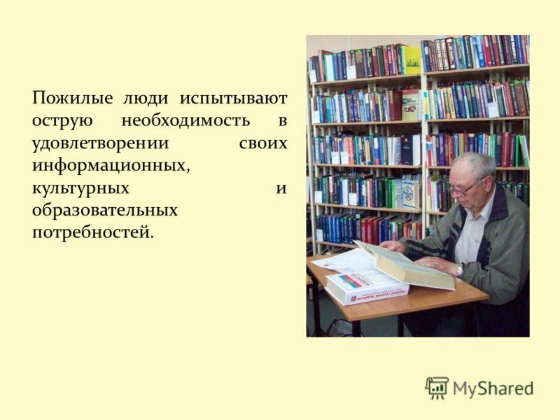 Пожилые люди испытывают острую необходимость в удовлетворении своих информационных, культурных и образовательных потребностей.