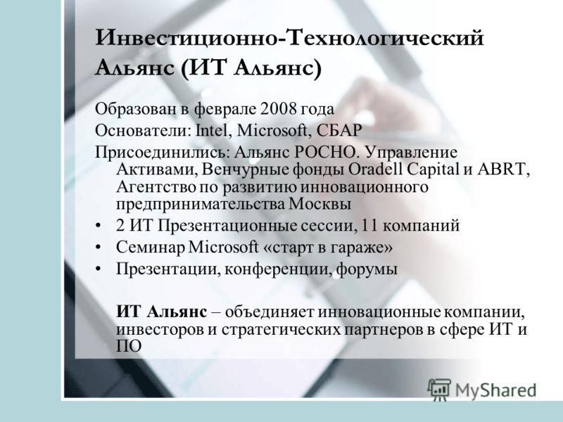 Инвестиционно-Технологический Альянс (ИТ Альянс) Образован в феврале 2008 года Основатели: Intel, Microsoft, СБАР Присоединились: Альянс РОСНО. Управление Активами, Венчурные фонды Oradell Capital и ABRT, Агентство по развитию инновационного предприн