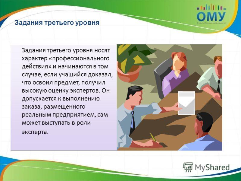 Задания третьего уровня Задания третьего уровня носят характер «профессионального действия» и начинаются в том случае, если учащийся доказал, что освоил предмет, получил высокую оценку экспертов. Он допускается к выполнению заказа, размещенного реаль