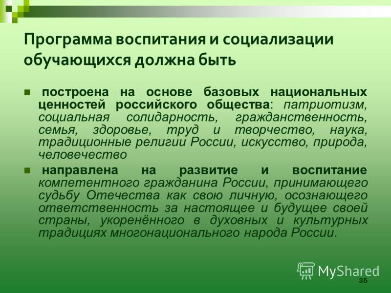 35 Программа воспитания и социализации обучающихся должна быть построена на основе базовых национальных ценностей российского общества: патриотизм, социальная солидарность, гражданственность, семья, здоровье, труд и творчество, наука, традиционные ре