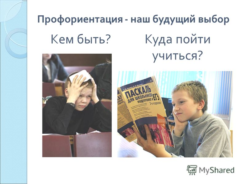 Кем быть? Куда пойти учиться? Профориентация - наш будущий выбор