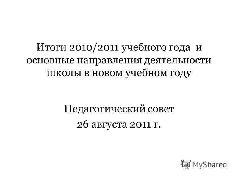 Итоги 2010/2011 учебного года и основные направления деятельности школы в новом учебном году Педагогический совет 26 августа 2011 г.