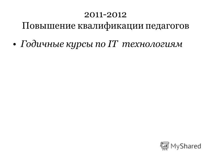 2011-2012 Повышение квалификации педагогов Годичные курсы по IT технологиям