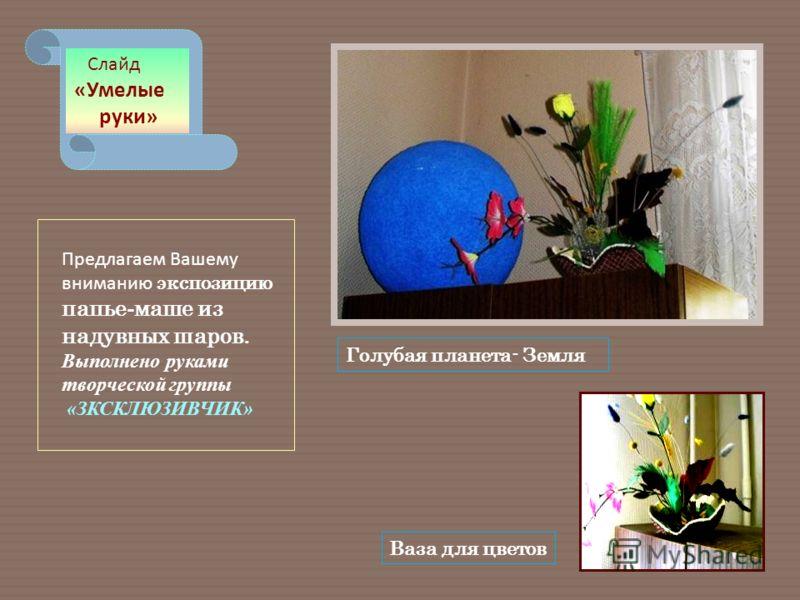 Ваза для цветов Голубая планета- Земля Слайд «Умелые руки» Предлагаем Вашему вниманию экспозицию папье - маше из надувных шаров. Выполнено руками творческой группы «ЗКСКЛЮЗИВЧИК»