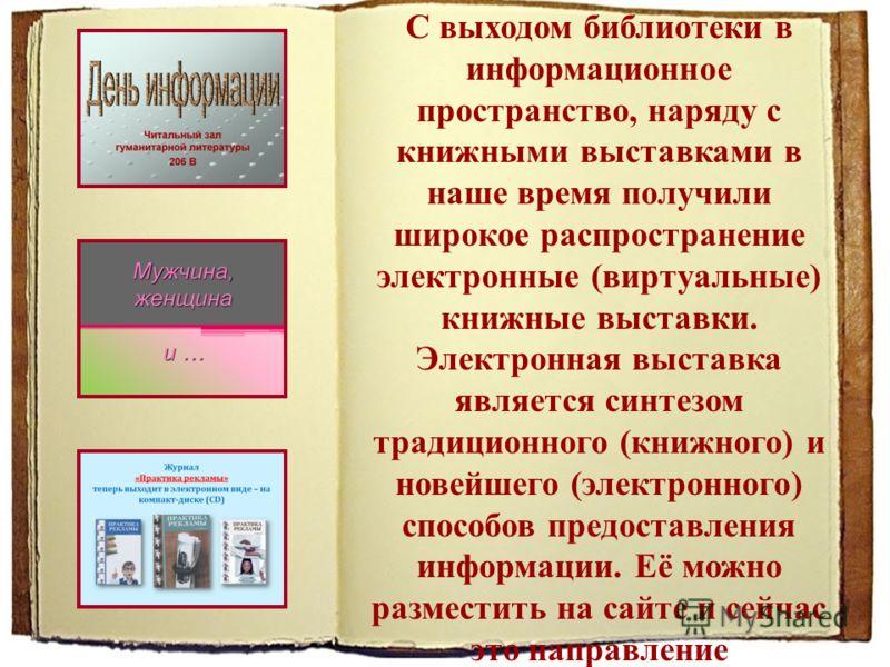 С выходом библиотеки в информационное пространство, наряду с книжными выставками в наше время получили широкое распространение электронные (виртуальные) книжные выставки. Электронная выставка является синтезом традиционного (книжного) и новейшего (эл