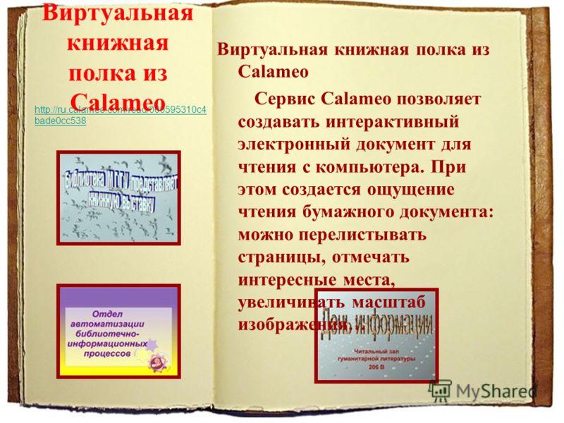 http://ru.calameo.com/read/000595310c4bade0cc538 http://ru.calameo.com/read/000595310c4 bade0cc538 Виртуальная книжная полка из Calameo Сервис Calameo позволяет создавать интерактивный электронный документ для чтения с компьютера. При этом создается