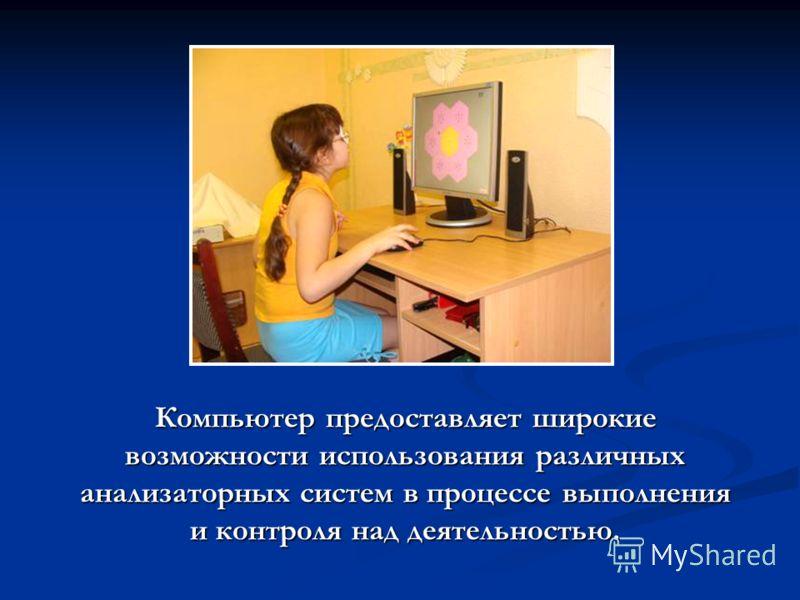Компьютер предоставляет широкие возможности использования различных анализаторных систем в процессе выполнения и контроля над деятельностью. Компьютер предоставляет широкие возможности использования различных анализаторных систем в процессе выполнени